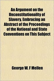 An Argument on the Unconstitutionality of Slavery, Embracing an Abstract of the Proceedings of the National and State Conventions on This Subject - George W. F. Mellen