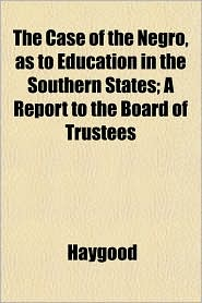 The Case of the Negro, As to Education in the Southern States; a Report to the Board of Trustees - Haygood