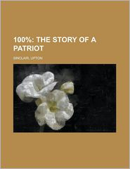 100%: The Story of a Patriot - Upton Sinclair