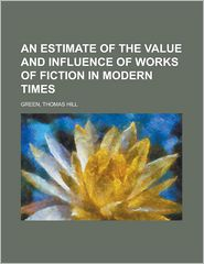An Estimate Of The Value And Influence Of Works Of Fiction In Modern Times - Thomas Hill Green