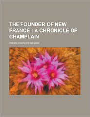 The Founder of New France; a Chronicle of Champlain - Charles William Colby