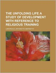 The Unfolding Life a Study of Development with Reference to Religious Training - Antoinette Abernethy Lamoreaux