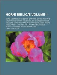 Hor Biblic (Volume 1); Being A Connnected Series Of Notes On The Text And Literary History Of The Bibles, Or Sacred Books Of The Jews And - Charles Butler