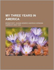 My Three Years in Americ - Johann Heinrich Andreas Bernstorff