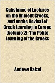 Substance Of Lectures On The Ancient Greeks, And On The Revival Of Greek Learning In Europe (Volume 2); The Polite Learning Of The Greeks - Andrew Dalzel
