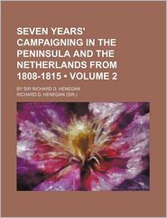 Seven Years' Campaigning In The Peninsula And The Netherlands From 1808-1815 (Volume 2); By Sir Richard D. Henegan - Richard D. Henegan