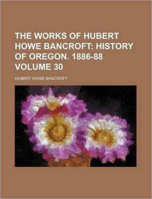 The Works of Hubert Howe Bancroft Volume 30; History of Oregon. 1886-88