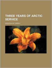 Three Years Of Arctic Service - Adolphus W. Greely