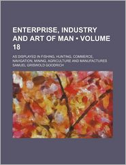 Enterprise, Industry And Art Of Man (Volume 18); As Displayed In Fishing, Hunting, Commerce, Navigation, Mining, Agriculture And Manufactures - Samuel Griswold Goodrich