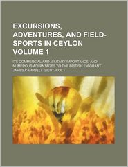 Excursions, Adventures, And Field-Sports In Ceylon (Volume 1); Its Commercial And Military Importance, And Numerous Advantages To The British - James Campbell