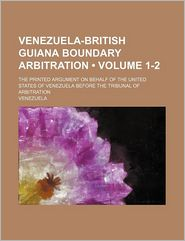 Venezuela-British Guiana Boundary Arbitration (1-2); The Printed Argument On Behalf Of The United States Of Venezuela Before The Tribunal Of