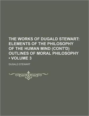 The Works Of Dugald Stewart (Volume 3); Elements Of The Philosophy Of The Human Mind (Cont'D) Outlines Of Moral Philosophy