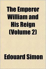 The Emperor William and his reign Volume 2 - douard Simon