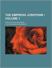 The Empress Josephine (Volume 1); Napoleon's Enchantress - Philip Walsingham Sergeant