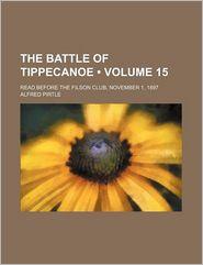 The Battle of Tippecanoe (Volume 15); Read Before the Filson Club, November 1, 1897 - Alfred Pirtle
