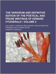The Variorum And Definitive Edition Of The Poetical And Prose Writings Of Edward Fitzgerald (Volume 2); Including A Complete Bibliography And - Edward Fitzgerald