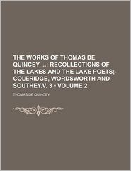 The Works Of Thomas De Quincey (Volume 2); Recollections Of The Lakes And The Lake Poets;-Coleridge, Wordsworth And Southey.V. 3