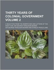 Thirty Years Of Colonial Government (Volume 2); A Selection From The Despatches And Letters Of The Right Hon. Sir George Ferguson Bowen