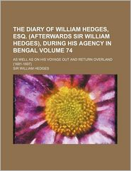 The Diary Of William Hedges, Esq. (Afterwards Sir William Hedges), During His Agency In Bengal (Volume 74); As Well As On His Voyage Out And - Sir William Hedges