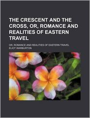 The Crescent And The Cross; Or, Romance And Realities Of Eastern Travel - Eliot Warburton