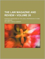 The Law Magazine And Review (Volume 26); For Both Branches Of The Legal Profession At Home And Abroad - William S. Hein Company