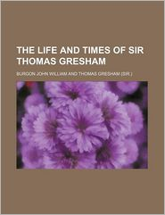 The Life And Times Of Sir Thomas Gresham - Burgon John William