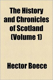 The History And Chronicles Of Scotland (Volume 1) - Hector Boece