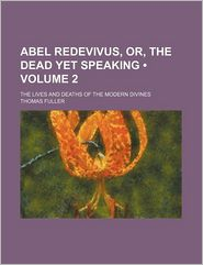 Abel Redevivus, Or, the Dead Yet Speaking (Volume 2); The Lives and Deaths of the Modern Divines