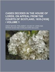 Cases Decided In The House Of Lords, On Appeal From The Courts Of Scotland, 1835-[1838] (Volume 1) - Great Britain. Parliament. Lords