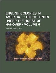 English Colonies in America (Volume 5); The Colonies Under the House of Hanover - John Andrew Doyle