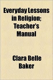 Everyday Lessons in Religion; Teacher's Manual - Clara Belle Baker
