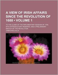 A View of Irish Affairs Since the Revolution of 1688 (Volume 1); To the Close of the Parlimentary Session of 1795; With Introductory Remarks,