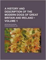 A History And Description Of The Modern Dogs Of Great Britain And Ireland (Volume 1); Sporting Division - Rawdon Briggs Lee