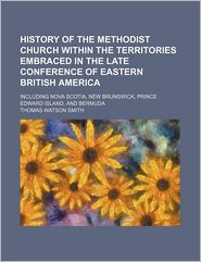 History Of The Methodist Church Within The Territories Embraced In The Late Conference Of Eastern British America; Including Nova Scotia, New - Thomas Watson Smith