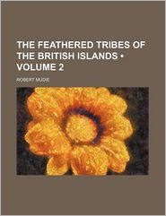 The Feathered Tribes of the British Islands (Volume 2) - Robert Mudie