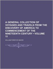 A General Collection Of Voyages And Travels From The Discovery Of America To Commencement Of The Nineteenth Century (Volume 11) - William Fordyce Mavor