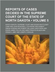 Reports Of Cases Decided In The Supreme Court Of The State Of North Dakota (Volume 5) - North Dakota. Supreme Court