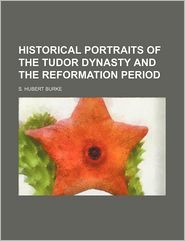 Historical Portraits Of The Tudor Dynasty And The Reformation Period - S. Hubert Burke