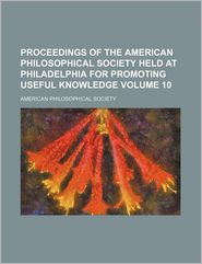 Proceedings of the American philosophical society held at Philadelphia for promoting useful knowledge Volume 10 - American Philosophical Society