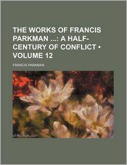 The Works of Francis Parkman (Volume 12); A Half-Century of Conflict - Francis Parkman