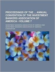 Proceedings Of The Annual Convention Of The Investment Bankers Association Of America (Volume 7) - Investment Bankers America