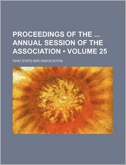 Proceedings Of The Annual Session Of The Association (Volume 25) - Ohio State Bar Association