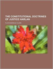 The Constitutional Doctrines of Justice Harlan - Floyd Barzilia Clark