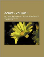 Gomer (Volume 1); Or, a Brief Analysis of the Language and Knowledge of the Ancient Cymry - John Williams