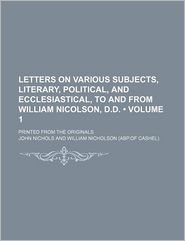 Letters On Various Subjects, Literary, Political, And Ecclesiastical, To And From William Nicolson, D.D. (Volume 1); Printed From The Originals - John Nichols