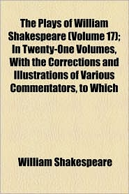The Plays Of William Shakespeare (Volume 17); In Twenty-One Volumes, With The Corrections And Illustrations Of Various Commentators, To Which - William Shakespeare