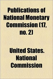 Publications Of National Monetary Commission (17, No. 2) - United States. National Commission