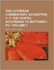 The Lutheran Commentary (Volume 1); Schaeffer, C. F. The Gospel According To Matthew I-Xv - Henry Eyster Jacobs