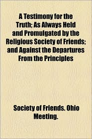 A Testimony for the Truth; As Always Held and Promulgated by the Religious Society of Friends; And Against the Departures from the Principles - Society Of Friends Ohio Meeting