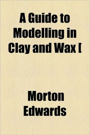 A Guide to Modelling in Clay and Wax [ - Morton Edwards